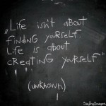 """Life isn't about finding yourself. It's about creating yourself."""
